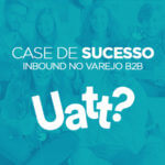 CASE Inbound Marketing no Varejo B2B – Uatt? Presentes Criativos